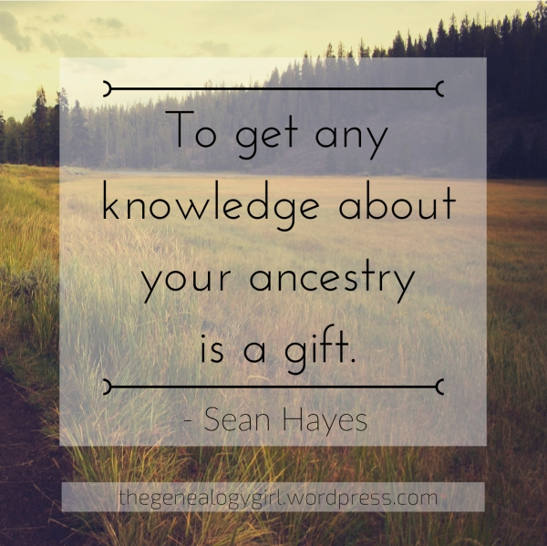 """To get any knowledge aboutyour ancestry is a gift._"